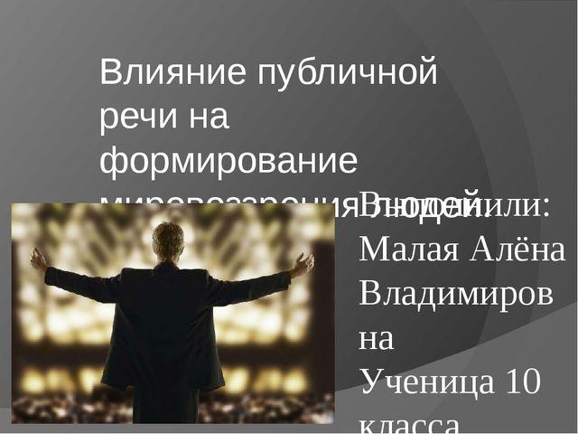 Влияние публичной речи на формирование мировоззрения людей. Выполнили: Малая...