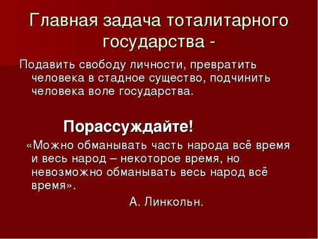 Главная задача тоталитарного государства - Подавить свободу личности, преврат...