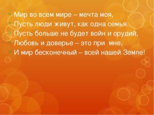 Мир во всем мире – мечта моя, Пусть люди живут, как одна семья. Пусть больше