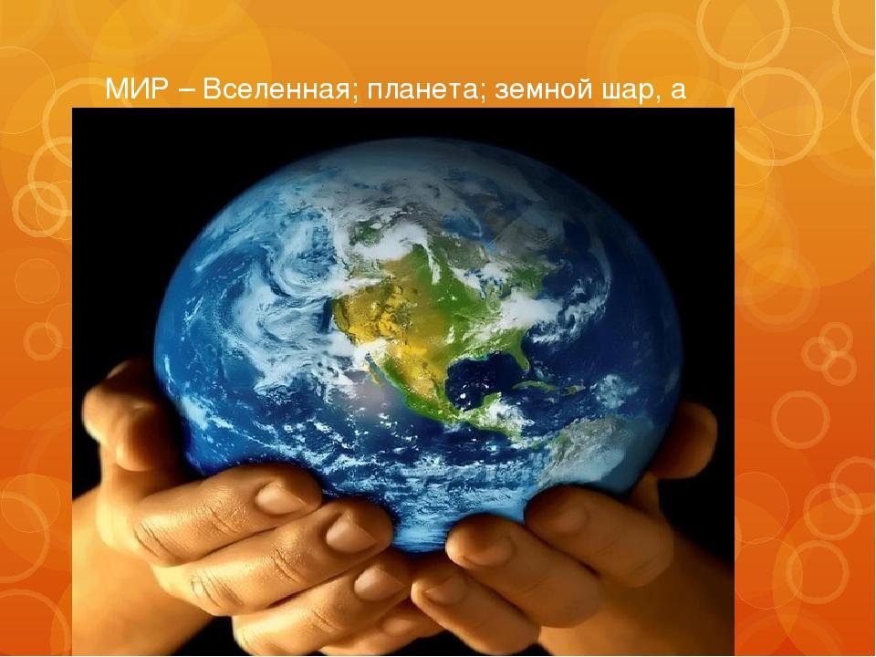 МИР – Вселенная; планета; земной шар, а также население земного шара.