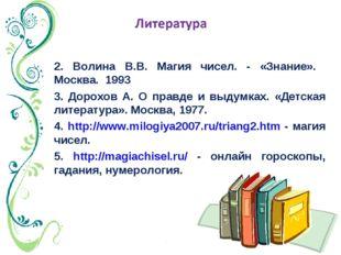 2. Волина В.В. Магия чисел. - «Знание». Москва. 1993 3. Дорохов А. О правде