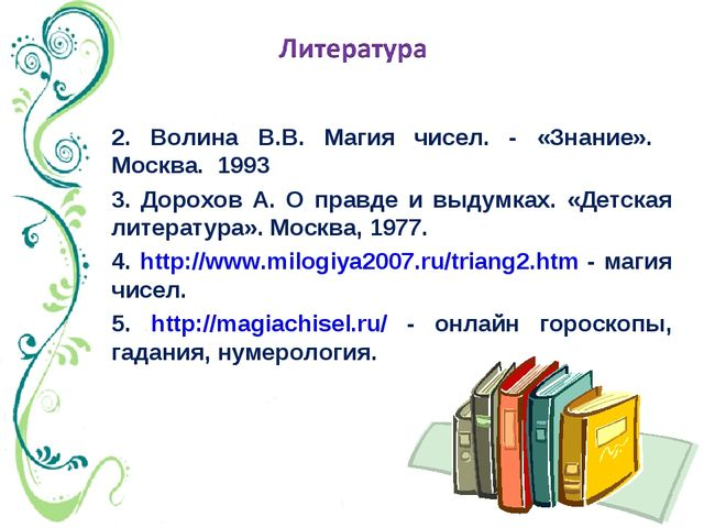 2. Волина В.В. Магия чисел. - «Знание». Москва. 1993 3. Дорохов А. О правде...