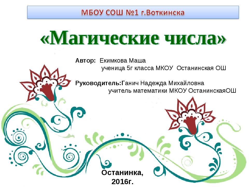Автор: Екимкова Маша ученица 5г класса МКОУ Останинская ОШ Руководитель:Ганич...