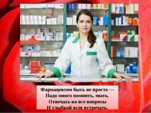 Фармацевтом быть не просто — Надо много помнить, знать. Отвечать на все вопро
