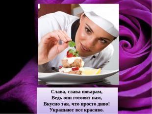 Слава, слава поварам, Ведь они готовят нам, Вкусно так, что просто диво! У
