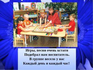 Игры, песни очень кстати Подобрал нам воспитатель. В группе весело у нас Кажд