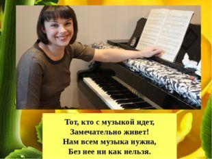 Тот, кто с музыкой идет, Замечательно живет! Нам всем музыка нужна, Без нее н