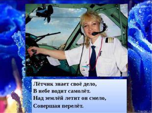 Лётчикзнает своё дело, В небе водит самолёт. Над землёй летит он смело, Сове