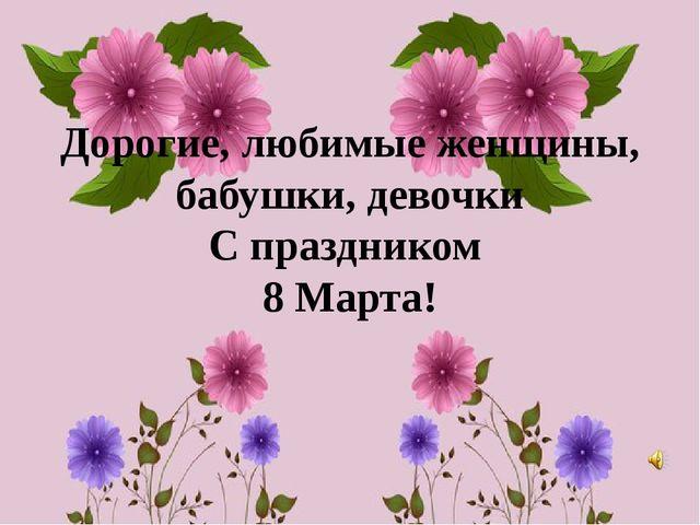 Дорогие, любимые женщины, бабушки, девочки С праздником 8 Марта!