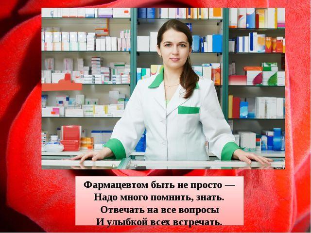 Фармацевтом быть не просто — Надо много помнить, знать. Отвечать на все вопро...