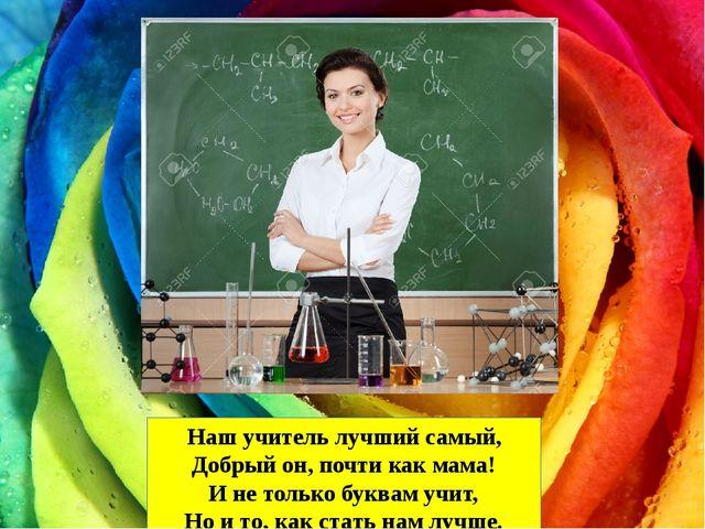Наш учитель лучший самый, Добрый он, почти как мама! И не только буквам учит,...