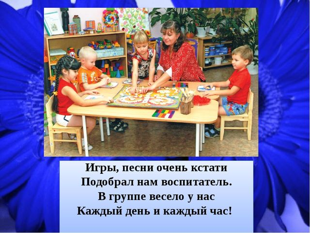 Игры, песни очень кстати Подобрал нам воспитатель. В группе весело у нас Кажд...