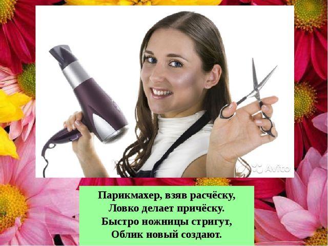 Парикмахер, взяв расчёску, Ловко делает причёску. Быстро ножницы стригут, Обл...