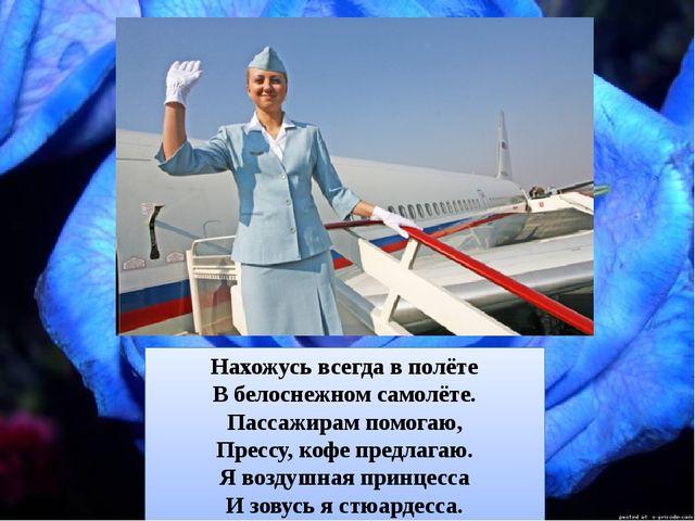 Нахожусь всегда в полёте В белоснежном самолёте. Пассажирам помогаю, Прессу,...