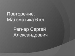 Повторение. Математика 6 кл. Регнер Сергей Александрович