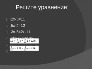 Решите уравнение: 2х-3=11 5х-4=12 3х-5=2х-11 10х+7=4х-13