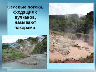 Селевые потоки, сходящие с вулканов, называют лахарами.