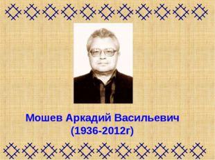 Мошев Аркадий Васильевич (1936-2012г)