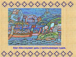Кöрт-Айка взымает дань с проплывающих судов.