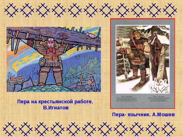 Пера на крестьянской работе. В.Игнатов Пера- язычник.А.Мошев