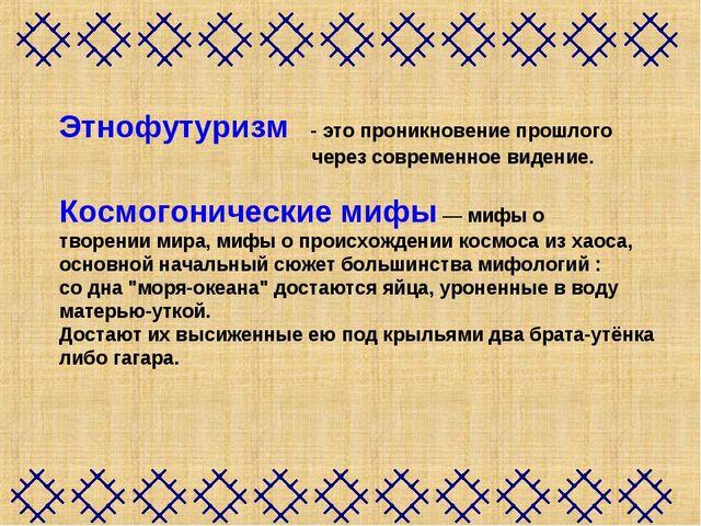 Этнофутуризм - это проникновение прошлого через современное видение. Космогон...