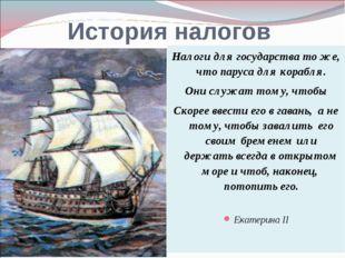 История налогов Налоги для государства то же, что паруса для корабля. Они слу