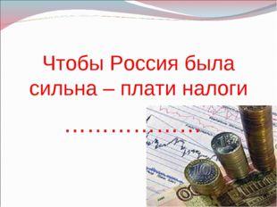 Чтобы Россия была сильна – плати налоги ………………