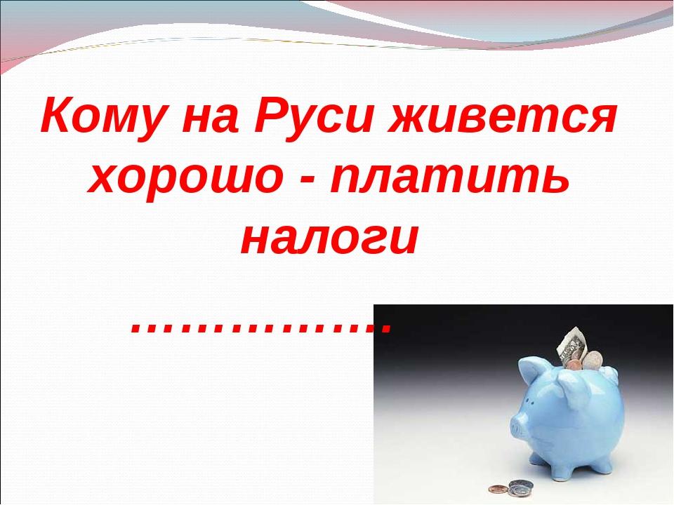Кому на Руси живется хорошо - платить налоги …………….