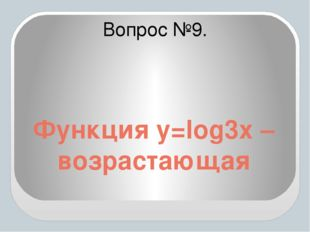 Функция y=log3x – возрастающая Вопрос №9.