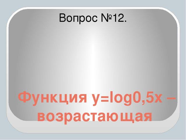 Функция y=log0,5x – возрастающая Вопрос №12.