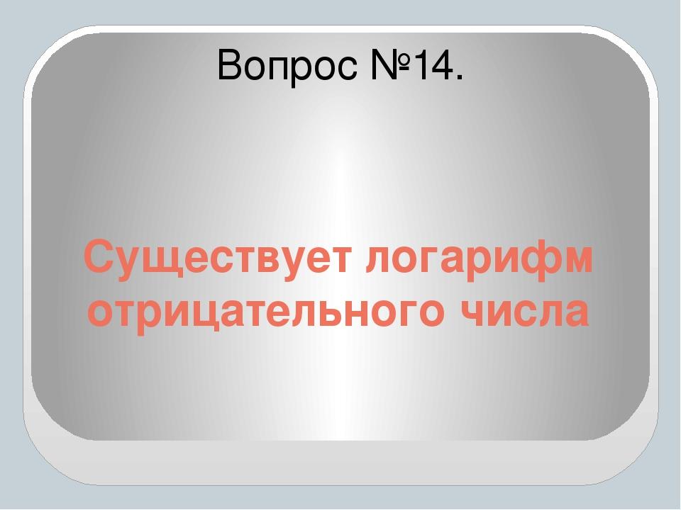 Существует логарифм отрицательного числа Вопрос №14.
