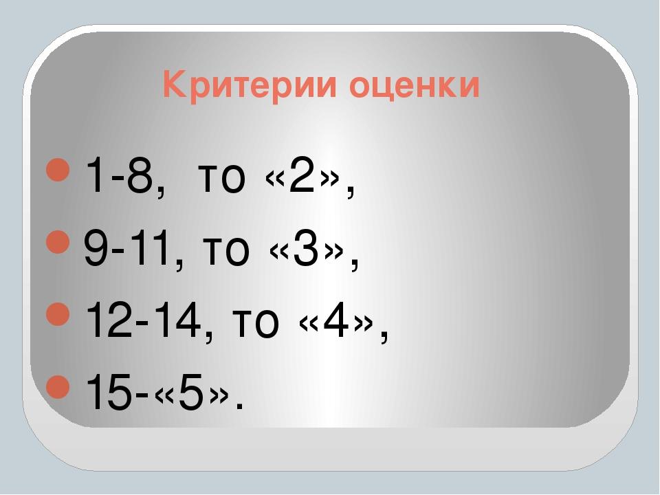 Критерии оценки 1-8, то «2», 9-11, то «3», 12-14, то «4», 15-«5».