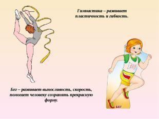 Гимнастика – развивает пластичность и гибкость. Бег – развивает выносливость,