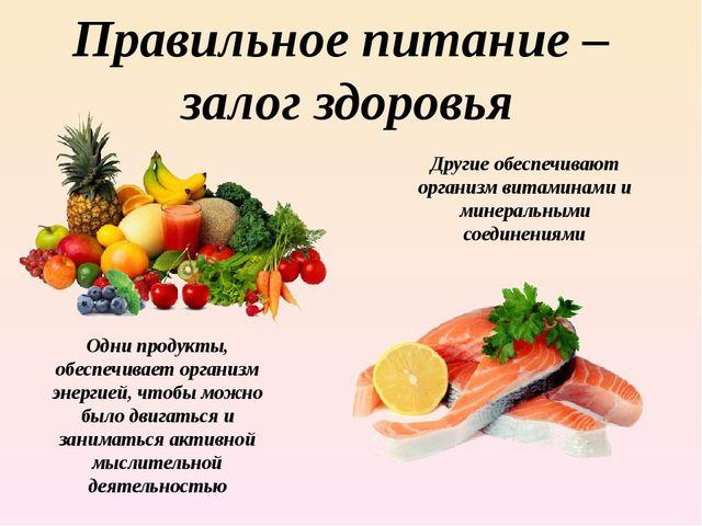 Правильное питание – залог здоровья Одни продукты, обеспечивает организм энер...
