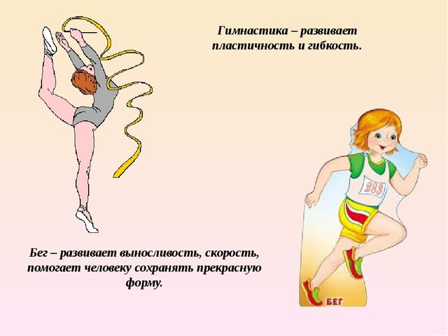 Гимнастика – развивает пластичность и гибкость. Бег – развивает выносливость,...