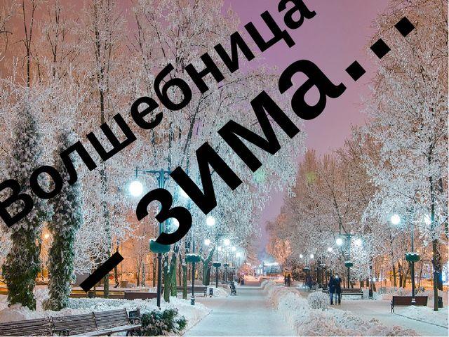Волшебница – зима…
