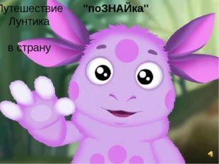 """Путешествие Лунтика в страну """"поЗНАЙка"""""""