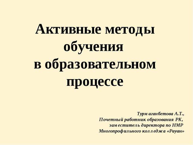 Турмаганбетова А.Т., Почетный работник образования РК, заместитель директора...
