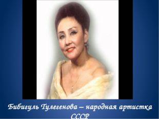 Бибигуль Тулегенова – народная артистка СССР