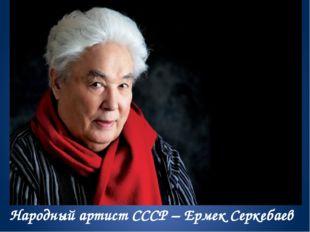 Народный артист СССР – Ермек Серкебаев