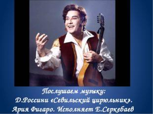Послушаем музыку: Д.Россини «Севильский цирюльник». Ария Фигаро. Исполняет Е.
