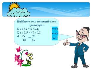 * Найдите неизвестный член пропорции: а) 18 : х = 6 : 0,1; б) у : 2,5 = 40 :
