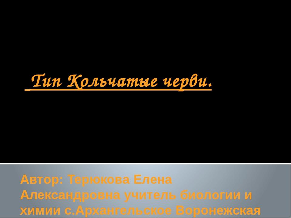 Тип Кольчатые черви. Автор: Терюкова Елена Александровна учитель биологии и...