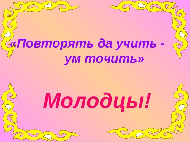 «Повторять да учить - ум точить» Молодцы!