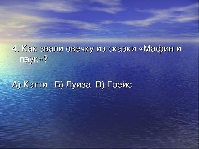 4. Как звали овечку из сказки «Мафин и паук»? А) Кэтти Б) Луиза В) Грейс