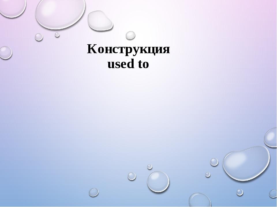 Конструкция used to