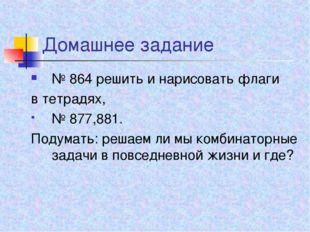 Домашнее задание № 864 решить и нарисовать флаги в тетрадях, № 877,881. Подум