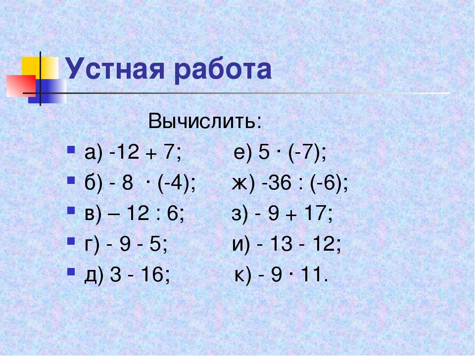 Устная работа Вычислить: а) -12 + 7; е) 5 ∙ (-7); б) - 8 ∙ (-4); ж) -36 : (-6...