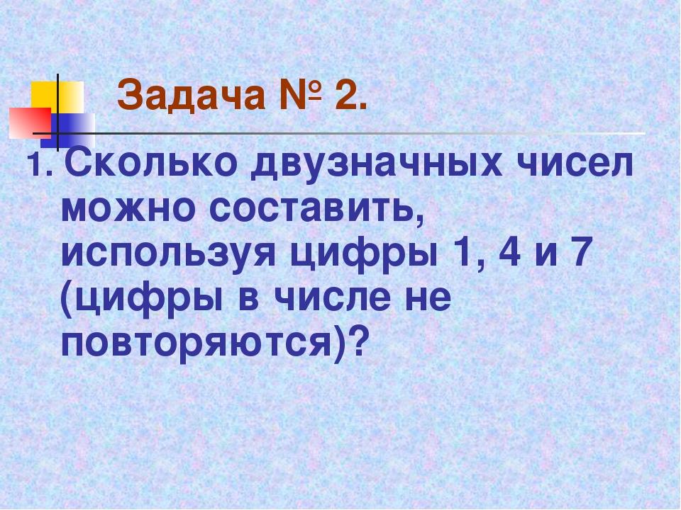 Задача № 2. 1. Сколько двузначных чисел можно составить, используя цифры 1, 4...