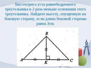 Биссектриса угла равнобедренного треугольника в 2 раза меньше основания этого